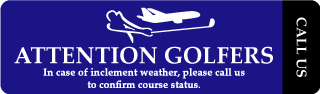 Attention Golfers. In case of inclement weather, please call us to confirm course status. Call Us