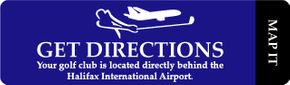 Get Directions. Our golf club is located directly behind the Halifax International Airport. Map It