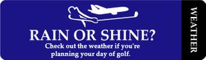 Rain or Shine? Check out the weather if you're planning your day of golf. Weather